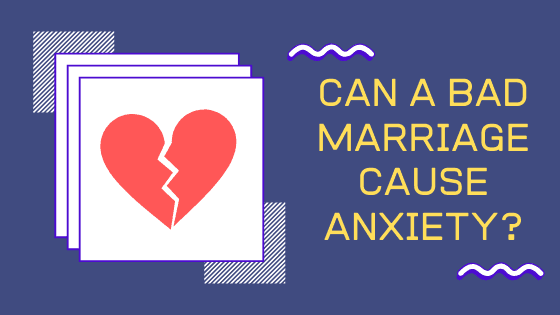Can A Bad Marriage Cause Anxiety And Ruin Your Life?