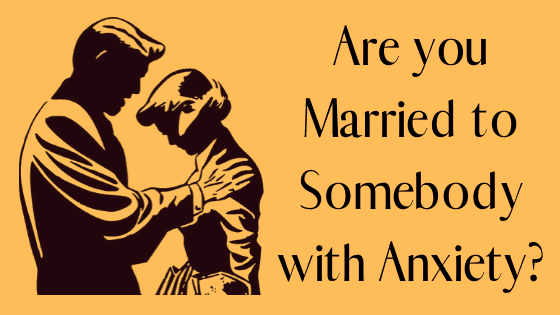 Are you Married to Somebody with Anxiety?