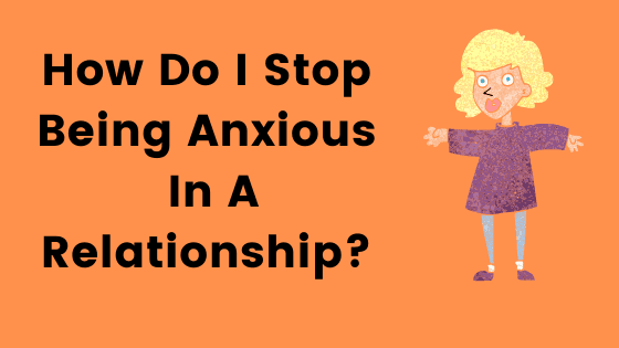 How Do I Stop Being Anxious In A Relationship?