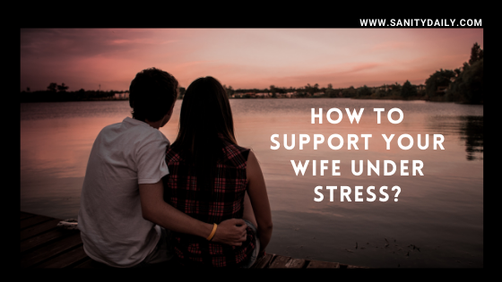 7 Effective Ways to Support Your Wife Under Stress