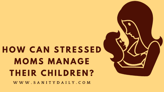 How Can Stressed Moms Manage Their Children