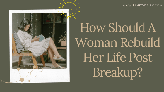 How Should A Woman Rebuild Her Life Post Breakup?