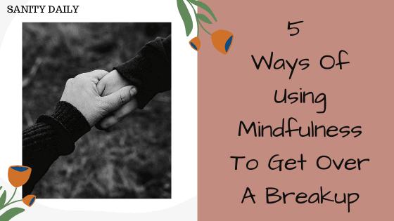 5 Ways Of Using Mindfulness To Get Over A Breakup