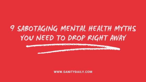 9 Sabotaging Mental Health Myths You Need To Drop Right Away