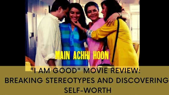"""""""I AM GOOD"""" Movie Review: Breaking Stereotypes and Discovering Self-worth"""