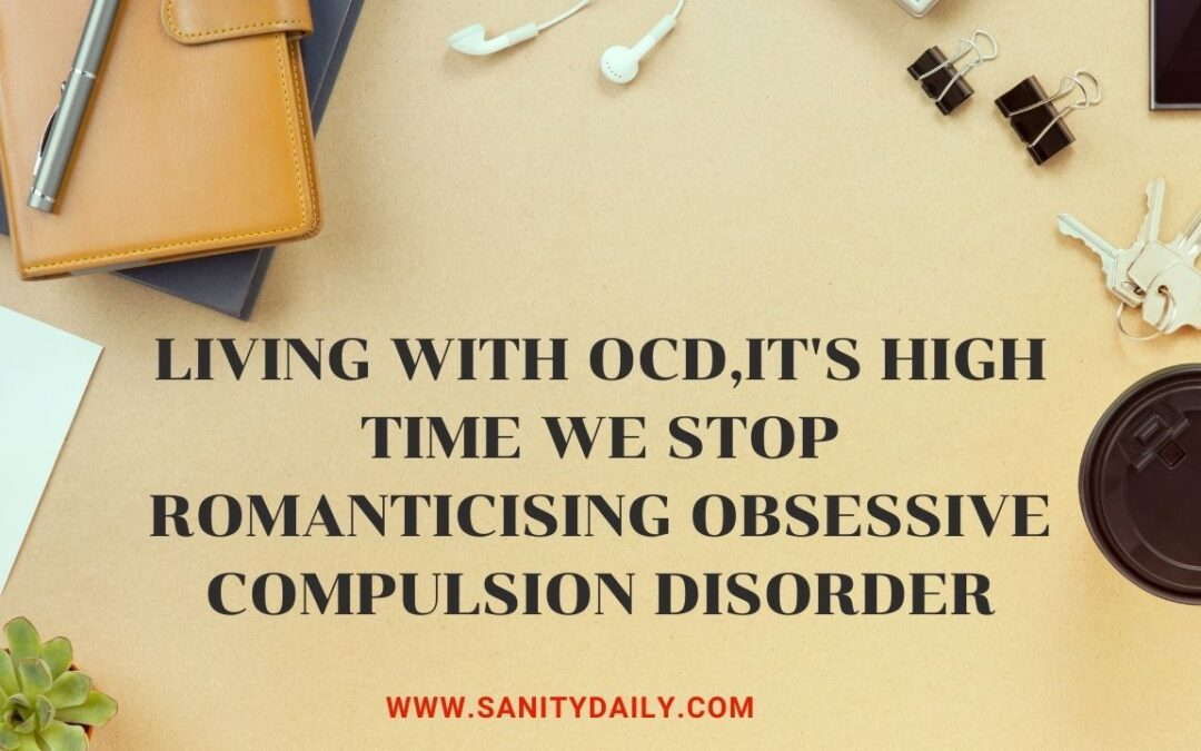 Living With OCD;It's High Time We Stop Romanticising Obsessive Compulsion Disorder