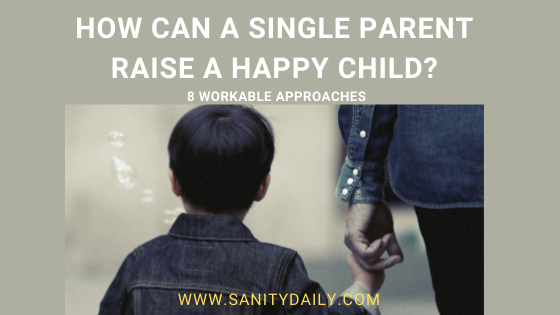 How Can A Single Parent Raise A Happy Child? 8 Workable Approaches