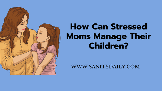 How Can Stressed Moms Manage Their Children?